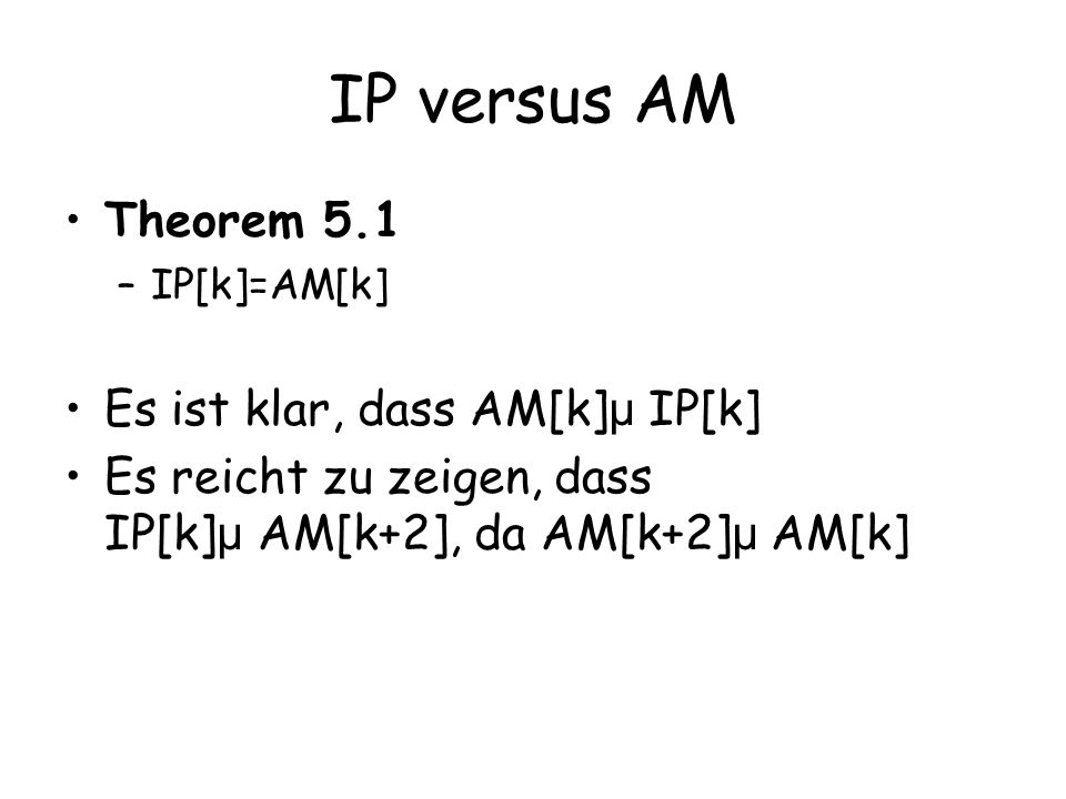 IP versus AM Theorem 5.1 Es ist klar, dass AM[k]µ IP[k]